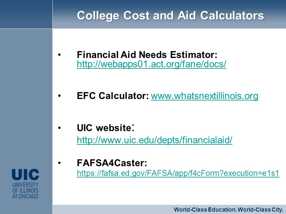 Financial Aid Needs Estimator: http://webapps01.act.org/fane/docs/ http://webapps01.act.org/fane/docs/ EFC Calculator: www.whatsnextillinois.orgwww.whatsnextillinois.org UIC website : http://www.uic.edu/depts/financialaid/ http://www.uic.edu/depts/financialaid/ FAFSA4Caster: https://fafsa.ed.gov/FAFSA/app/f4cForm execution=e1s1 https://fafsa.ed.gov/FAFSA/app/f4cForm execution=e1s1 CLICK TO EDIT MASTER STYLE World-Class Education.