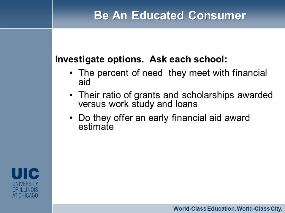 Investigate options. Ask each school: The percent of need they meet with financial aid Their ratio of grants and scholarships awarded versus work stud