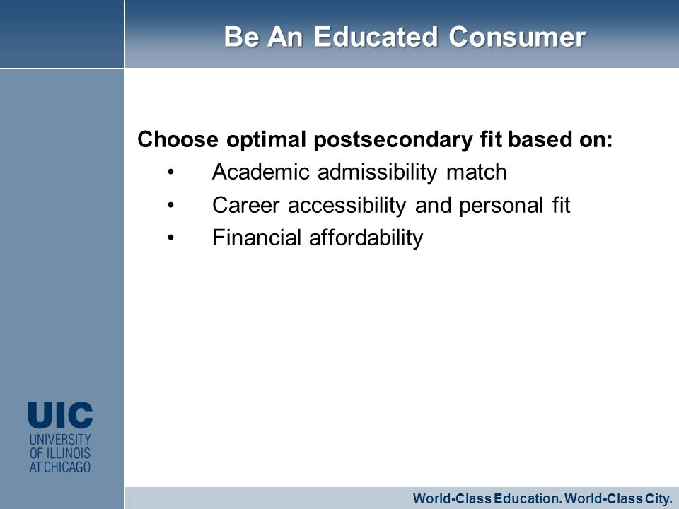 Choose optimal postsecondary fit based on: Academic admissibility match Career accessibility and personal fit Financial affordability CLICK TO EDIT MASTER STYLE World-Class Education.