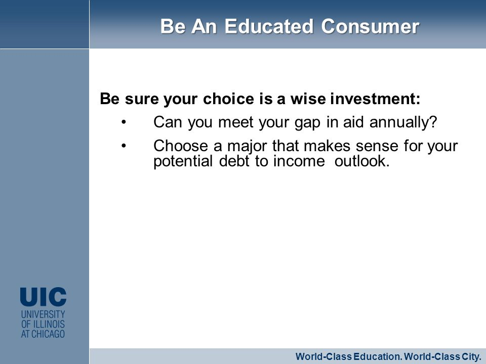 Be sure your choice is a wise investment: Can you meet your gap in aid annually? Choose a major that makes sense for your potential debt to income out
