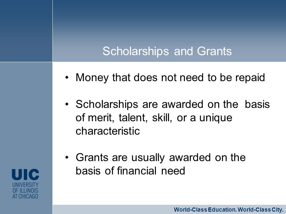 Money that does not need to be repaid Scholarships are awarded on the basis of merit, talent, skill, or a unique characteristic Grants are usually awa