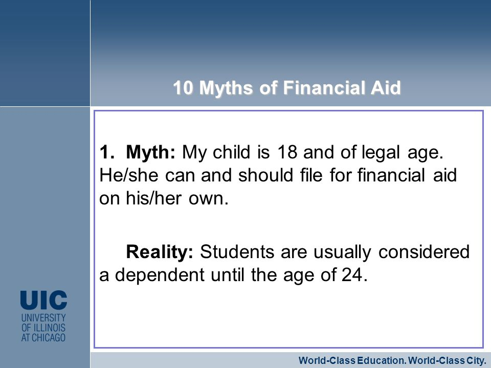 1. Myth: My child is 18 and of legal age. He/she can and should file for financial aid on his/her own. Reality: Students are usually considered a depe