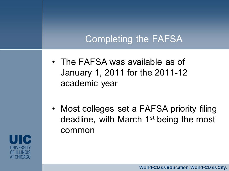 The FAFSA was available as of January 1, 2011 for the 2011-12 academic year Most colleges set a FAFSA priority filing deadline, with March 1 st being the most common CLICK TO EDIT MASTER STYLE World-Class Education.