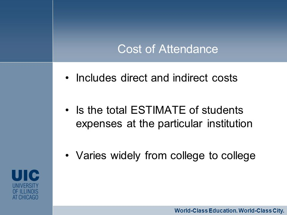 Includes direct and indirect costs Is the total ESTIMATE of students expenses at the particular institution Varies widely from college to college CLICK TO EDIT MASTER STYLE World-Class Education.
