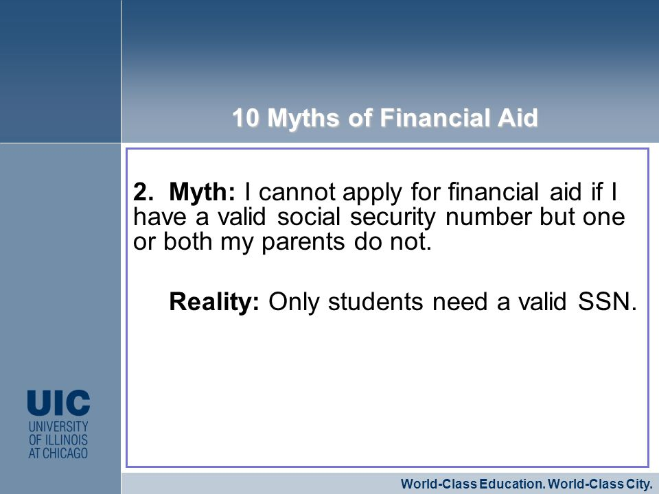2. Myth: I cannot apply for financial aid if I have a valid social security number but one or both my parents do not. Reality: Only students need a va