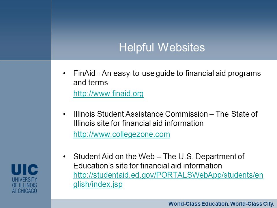 FinAid - An easy-to-use guide to financial aid programs and terms http://www.finaid.org Illinois Student Assistance Commission – The State of Illinois