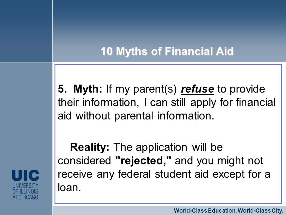5. Myth: If my parent(s) refuse to provide their information, I can still apply for financial aid without parental information. Reality: The applicati