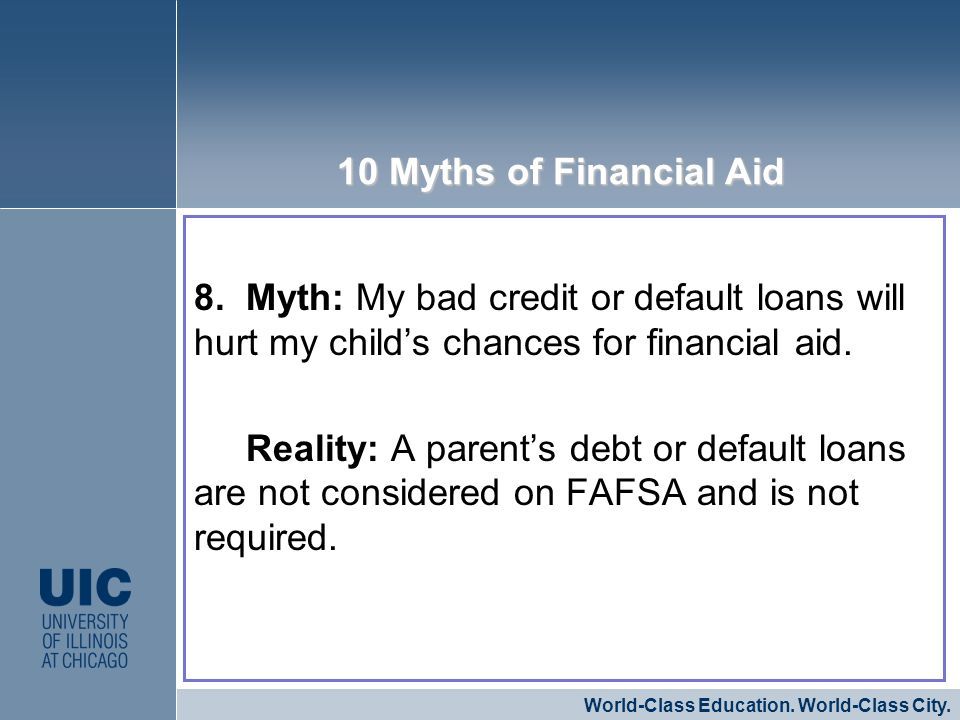 8. Myth: My bad credit or default loans will hurt my childs chances for financial aid. Reality: A parents debt or default loans are not considered on