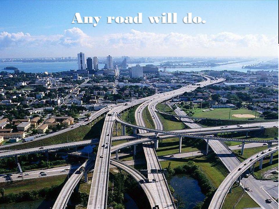 Any road will do.