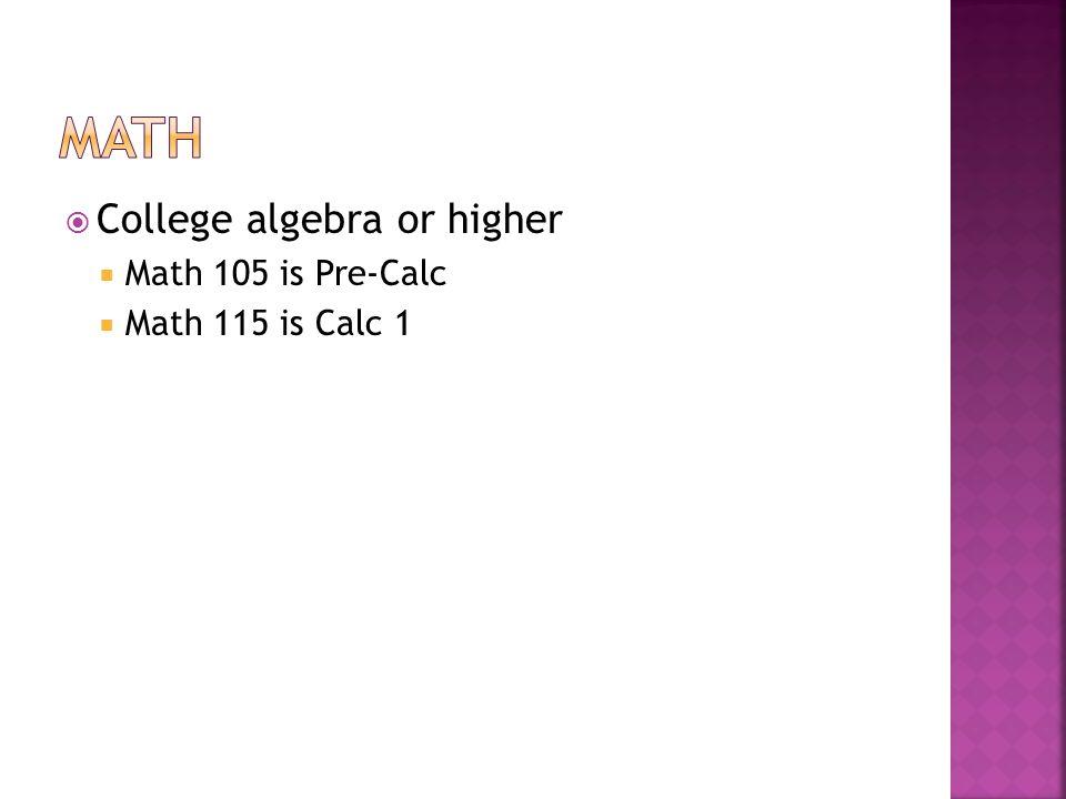 College algebra or higher Math 105 is Pre-Calc Math 115 is Calc 1