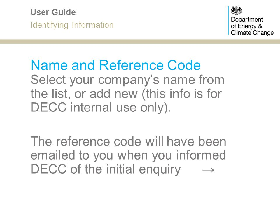 Name and Reference Code Select your companys name from the list, or add new (this info is for DECC internal use only). The reference code will have be