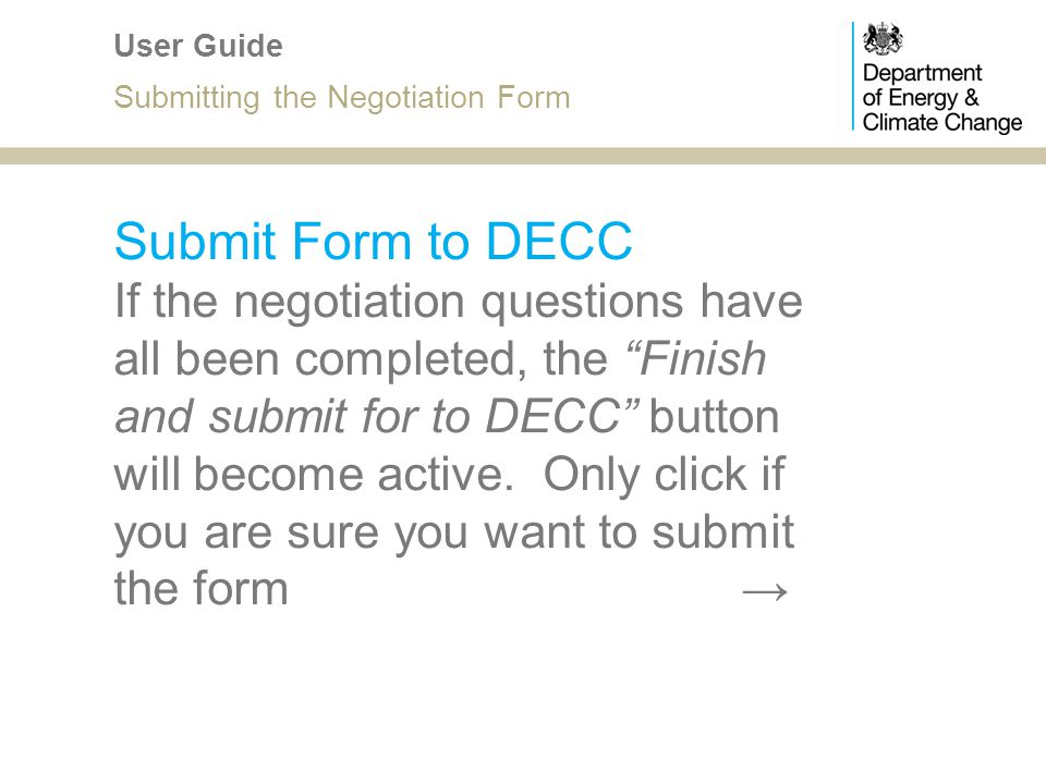 Submit Form to DECC If the negotiation questions have all been completed, the Finish and submit for to DECC button will become active. Only click if y