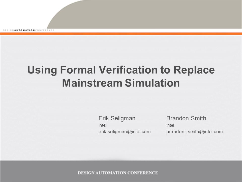 Using Formal Verification to Replace Mainstream Simulation Erik Seligman Intel erik.seligman@intel.com Brandon Smith Intel brandon.j.smith@intel.com
