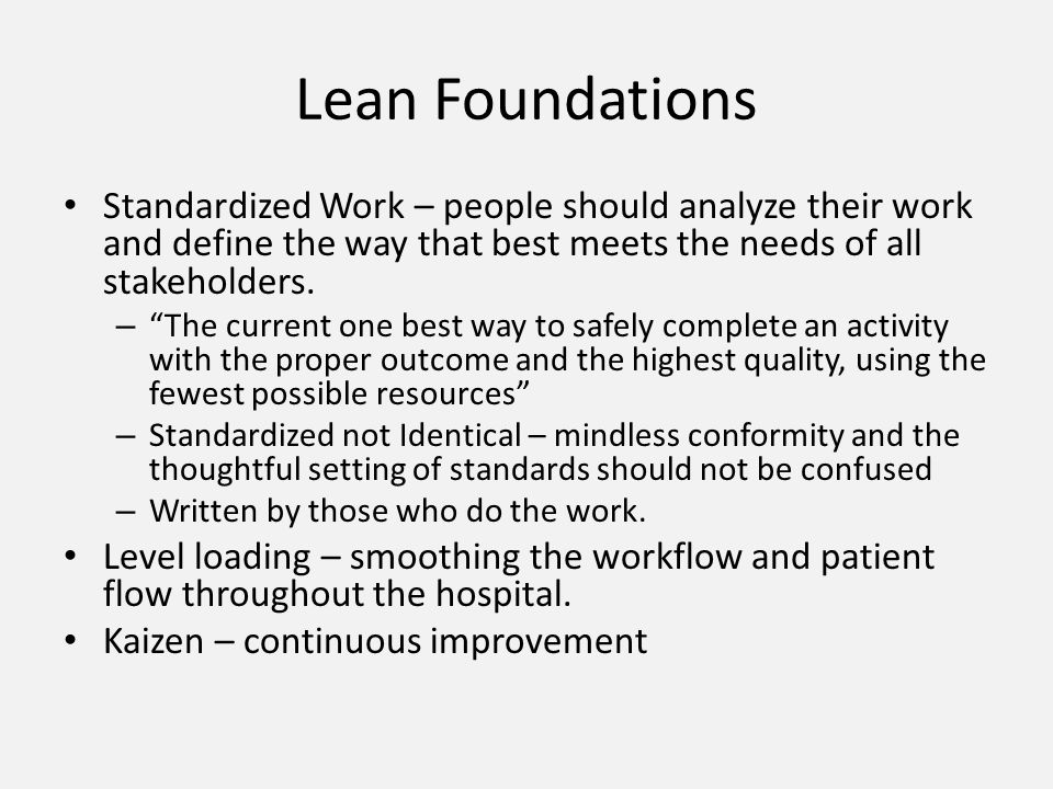 Lean Foundations Standardized Work – people should analyze their work and define the way that best meets the needs of all stakeholders. – The current