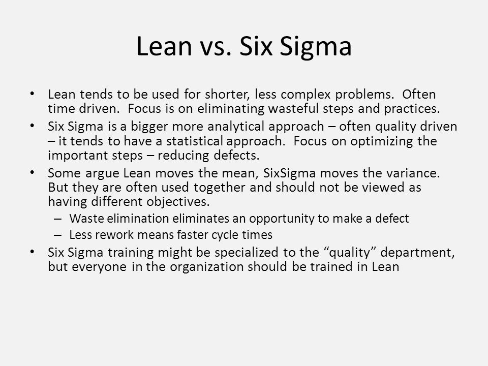 Lean vs. Six Sigma Lean tends to be used for shorter, less complex problems. Often time driven. Focus is on eliminating wasteful steps and practices.