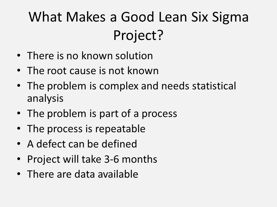 What Makes a Good Lean Six Sigma Project? There is no known solution The root cause is not known The problem is complex and needs statistical analysis