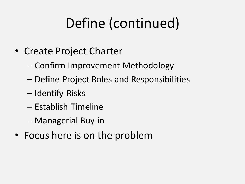 Define (continued) Create Project Charter – Confirm Improvement Methodology – Define Project Roles and Responsibilities – Identify Risks – Establish T