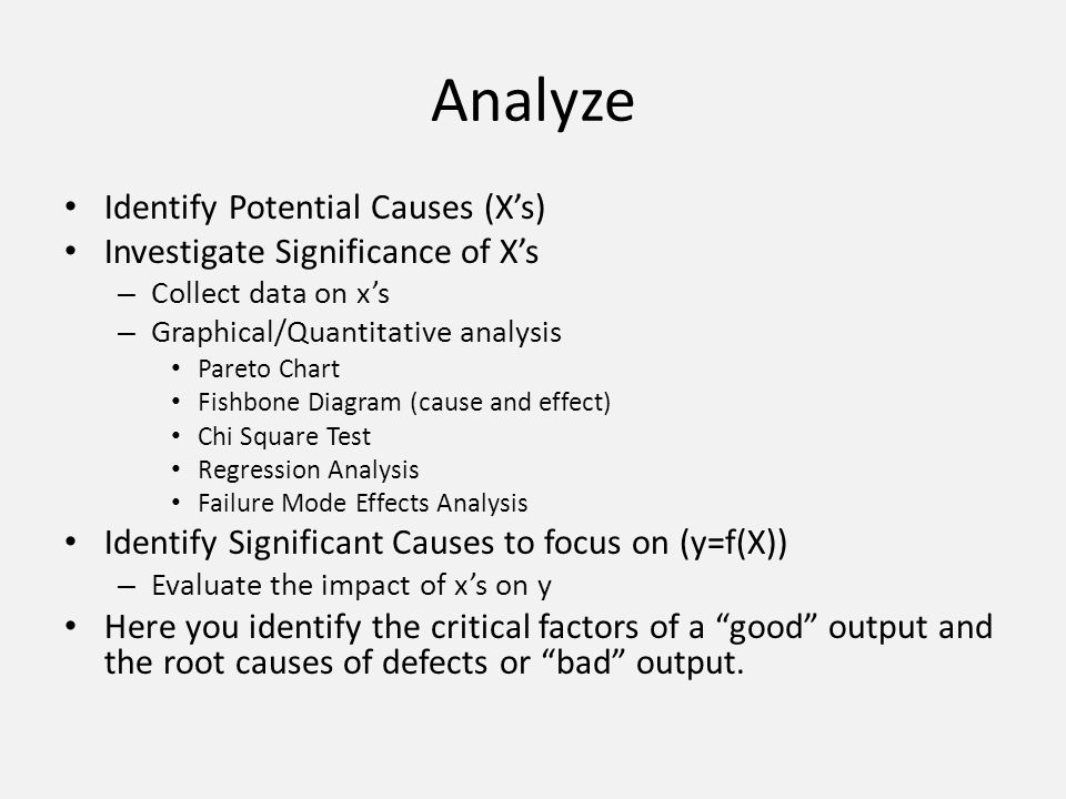 Analyze Identify Potential Causes (Xs) Investigate Significance of Xs – Collect data on xs – Graphical/Quantitative analysis Pareto Chart Fishbone Dia