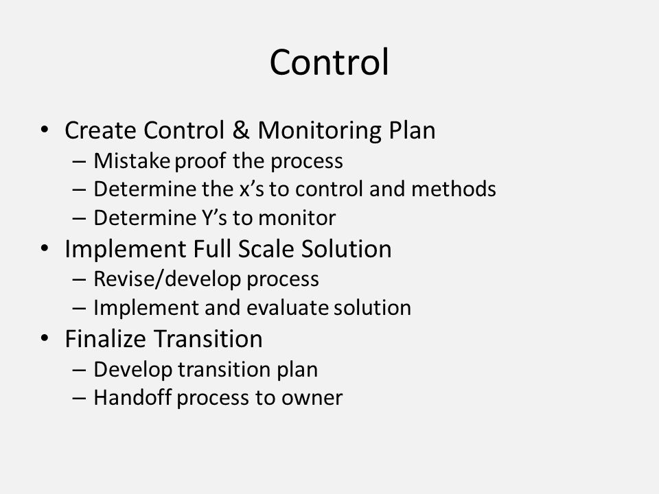 Control Create Control & Monitoring Plan – Mistake proof the process – Determine the xs to control and methods – Determine Ys to monitor Implement Ful