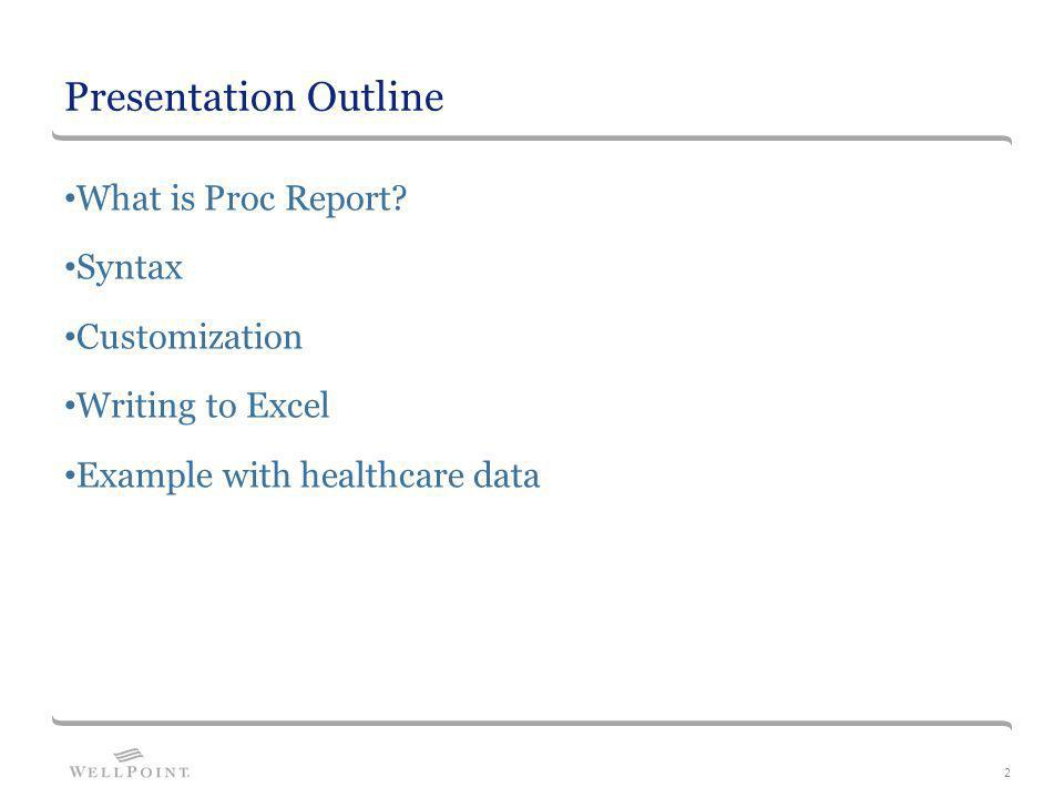 Presentation Outline What is Proc Report? Syntax Customization Writing to Excel Example with healthcare data 2