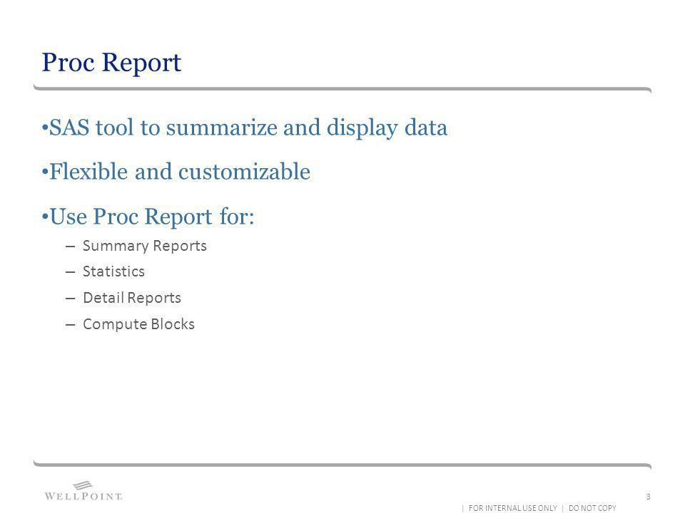 Proc Report SAS tool to summarize and display data Flexible and customizable Use Proc Report for: – Summary Reports – Statistics – Detail Reports – Co