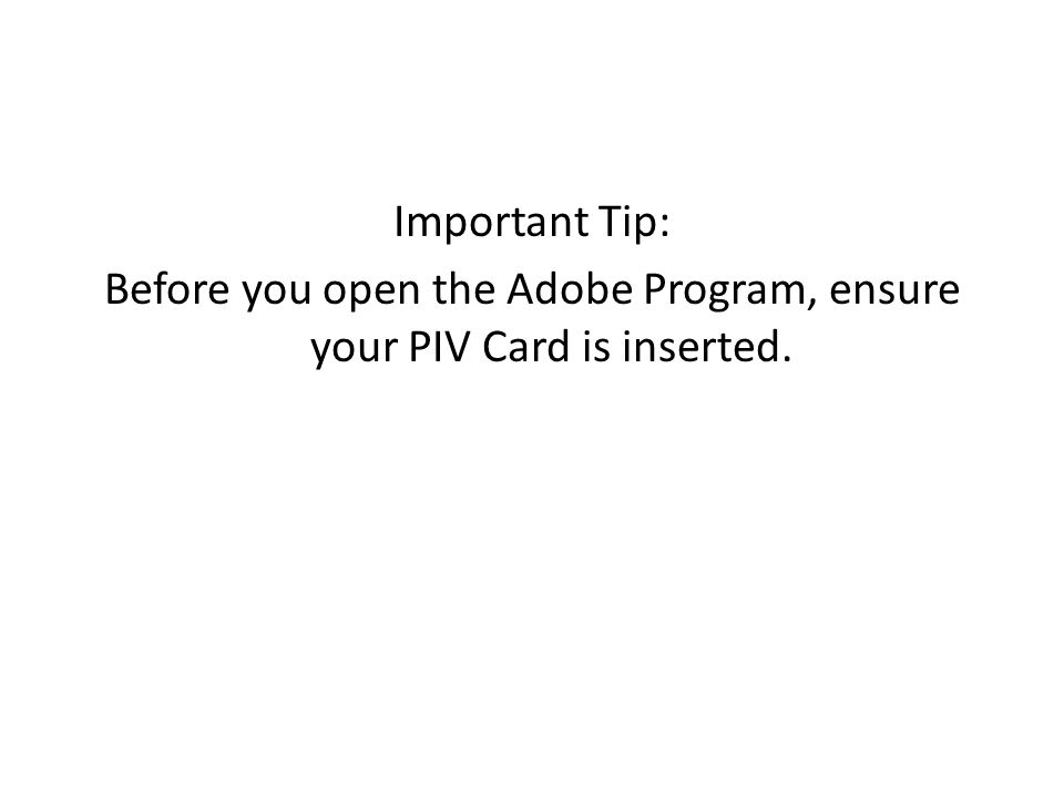 Important Tip: Before you open the Adobe Program, ensure your PIV Card is inserted.