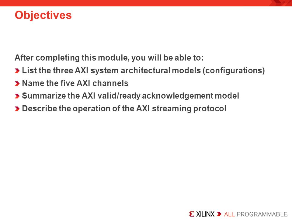 Objectives After completing this module, you will be able to: List the three AXI system architectural models (configurations) Name the five AXI channe