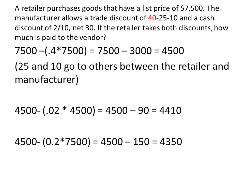 A retailer purchases goods that have a list price of $7,500. The manufacturer allows a trade discount of 40 25 10 and a cash discount of 2/10, net 30.