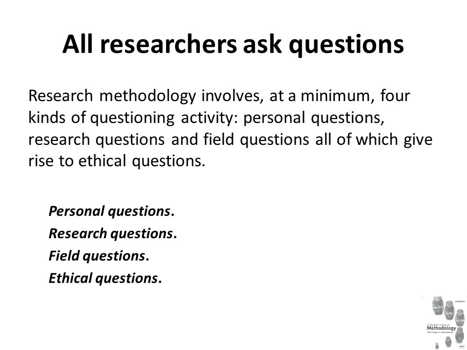 All researchers ask questions Research methodology involves, at a minimum, four kinds of questioning activity: personal questions, research questions