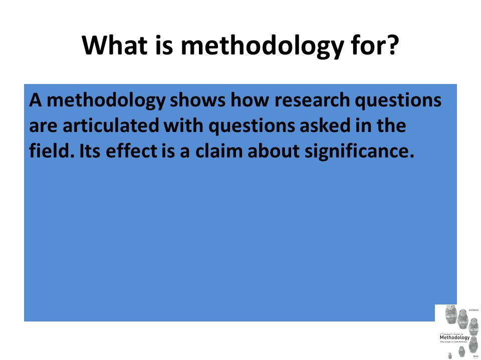 What is methodology for? A methodology shows how research questions are articulated with questions asked in the field. Its effect is a claim about sig