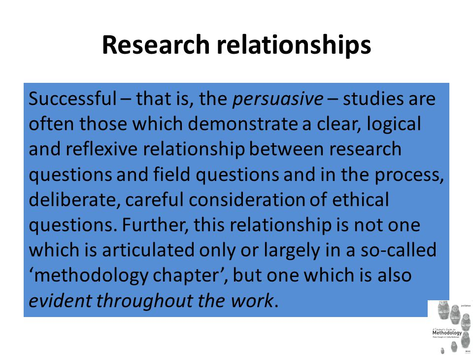 Research relationships Successful – that is, the persuasive – studies are often those which demonstrate a clear, logical and reflexive relationship be