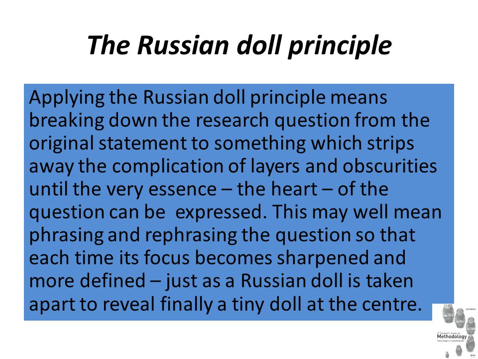 The Russian doll principle Applying the Russian doll principle means breaking down the research question from the original statement to something whic