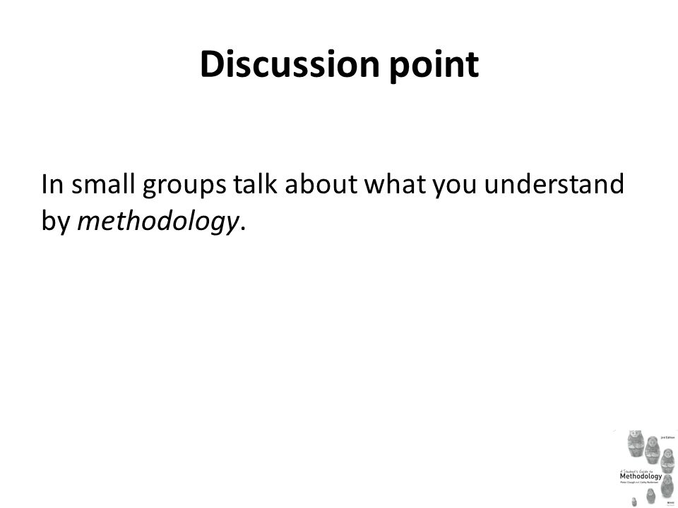 Discussion point In small groups talk about what you understand by methodology.