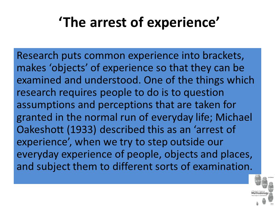 The arrest of experience Research puts common experience into brackets, makes objects of experience so that they can be examined and understood. One o