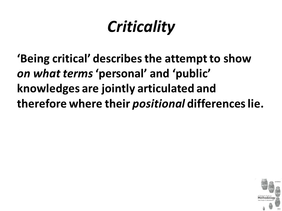 Criticality Being critical describes the attempt to show on what terms personal and public knowledges are jointly articulated and therefore where thei