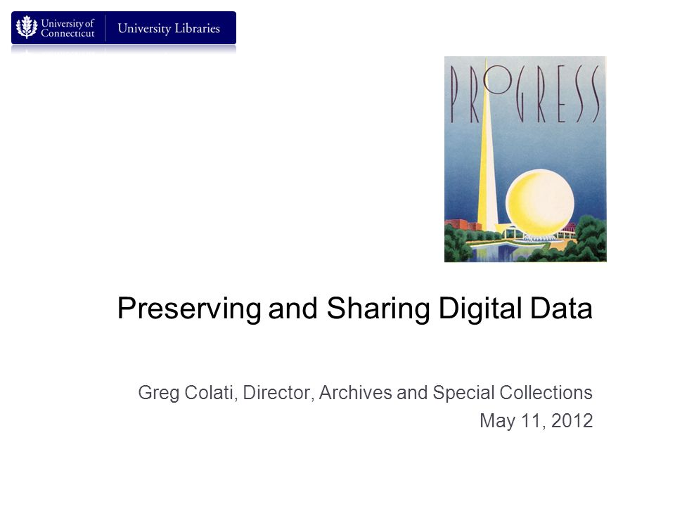 Preserving and Sharing Digital Data Greg Colati, Director, Archives and Special Collections May 11, 2012
