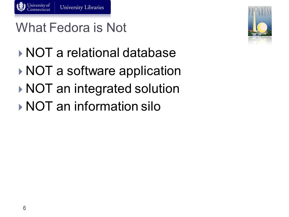 What Fedora is Not NOT a relational database NOT a software application NOT an integrated solution NOT an information silo 6