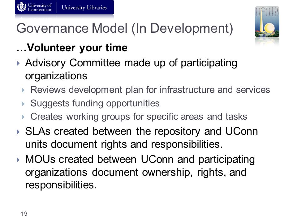 Governance Model (In Development) …Volunteer your time Advisory Committee made up of participating organizations Reviews development plan for infrastructure and services Suggests funding opportunities Creates working groups for specific areas and tasks SLAs created between the repository and UConn units document rights and responsibilities.