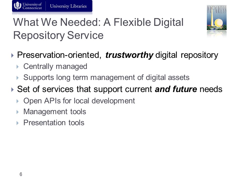 What We Needed: A Flexible Digital Repository Service Preservation-oriented, trustworthy digital repository Centrally managed Supports long term manag