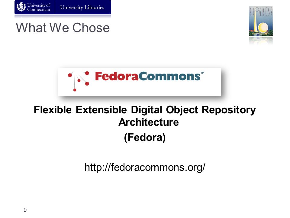 What We Chose Flexible Extensible Digital Object Repository Architecture (Fedora) http://fedoracommons.org/ 9