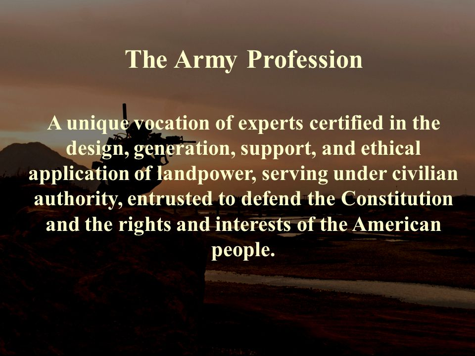 The Army Profession A unique vocation of experts certified in the design, generation, support, and ethical application of landpower, serving under civilian authority, entrusted to defend the Constitution and the rights and interests of the American people.
