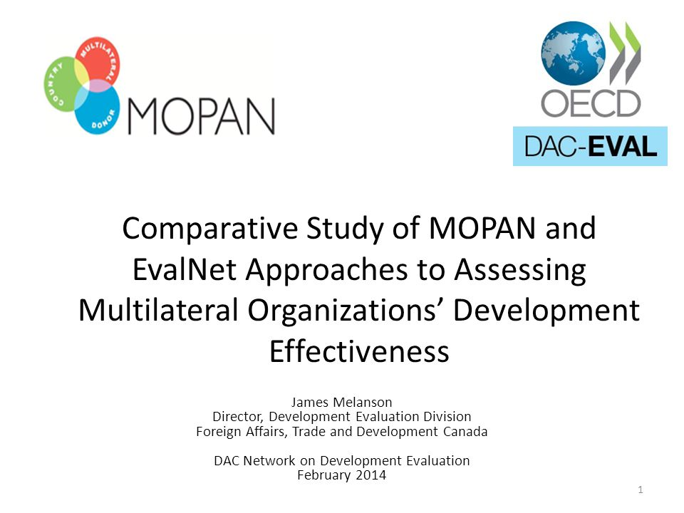Comparative Study of MOPAN and EvalNet Approaches to Assessing Multilateral Organizations Development Effectiveness James Melanson Director, Development Evaluation Division Foreign Affairs, Trade and Development Canada DAC Network on Development Evaluation February 2014 1
