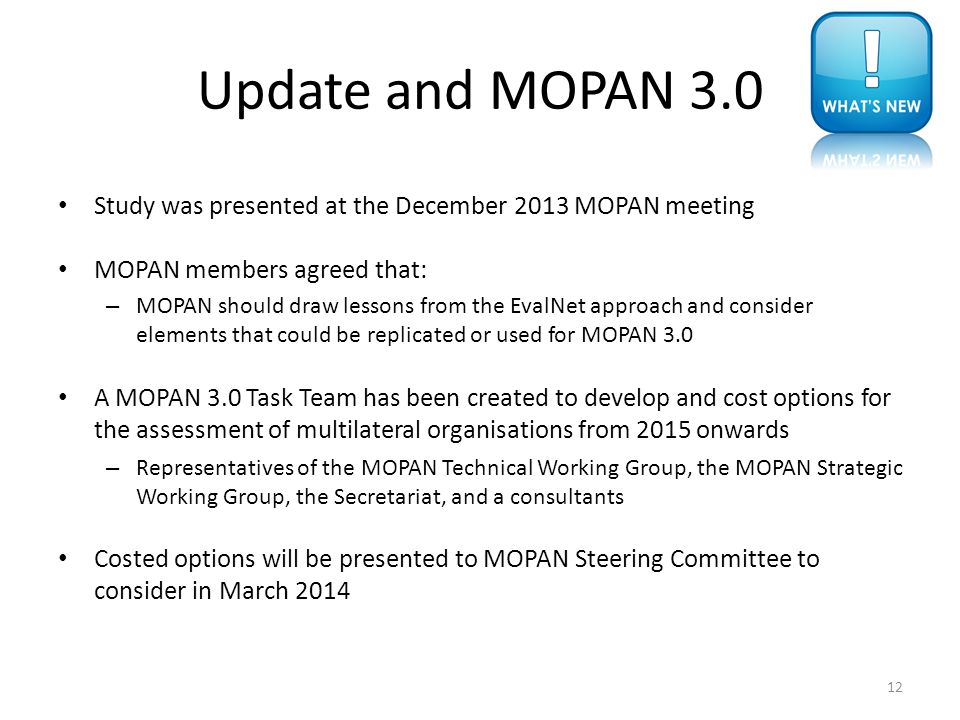 Update and MOPAN 3.0 Study was presented at the December 2013 MOPAN meeting MOPAN members agreed that: – MOPAN should draw lessons from the EvalNet approach and consider elements that could be replicated or used for MOPAN 3.0 A MOPAN 3.0 Task Team has been created to develop and cost options for the assessment of multilateral organisations from 2015 onwards – Representatives of the MOPAN Technical Working Group, the MOPAN Strategic Working Group, the Secretariat, and a consultants Costed options will be presented to MOPAN Steering Committee to consider in March 2014 12
