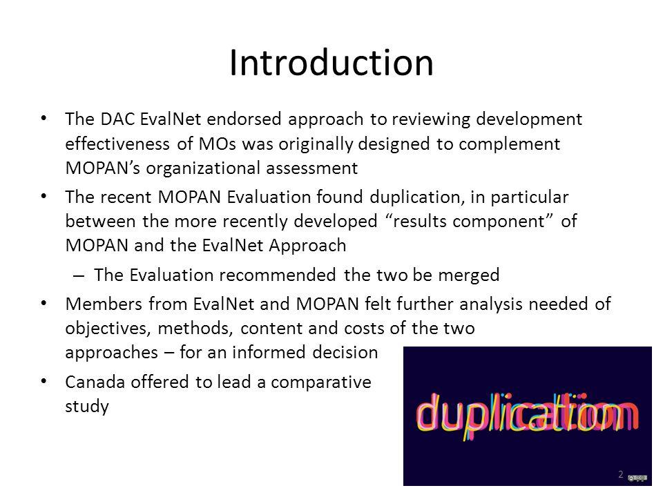 Introduction The DAC EvalNet endorsed approach to reviewing development effectiveness of MOs was originally designed to complement MOPANs organizational assessment The recent MOPAN Evaluation found duplication, in particular between the more recently developed results component of MOPAN and the EvalNet Approach – The Evaluation recommended the two be merged Members from EvalNet and MOPAN felt further analysis needed of objectives, methods, content and costs of the two approaches – for an informed decision Canada offered to lead a comparative study 2