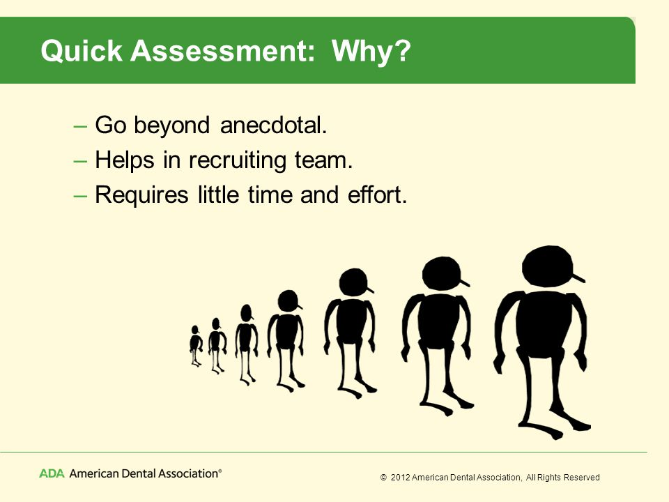 © 2012 American Dental Association, All Rights Reserved Quick Assessment: Why? –Go beyond anecdotal. –Helps in recruiting team. –Requires little time