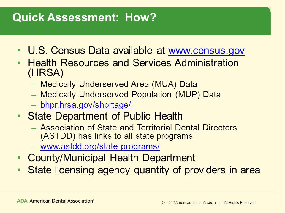 © 2012 American Dental Association, All Rights Reserved Quick Assessment: How? U.S. Census Data available at www.census.govwww.census.gov Health Resou