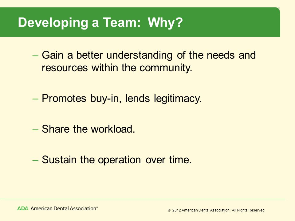 © 2012 American Dental Association, All Rights Reserved Developing a Team: Why? –Gain a better understanding of the needs and resources within the com