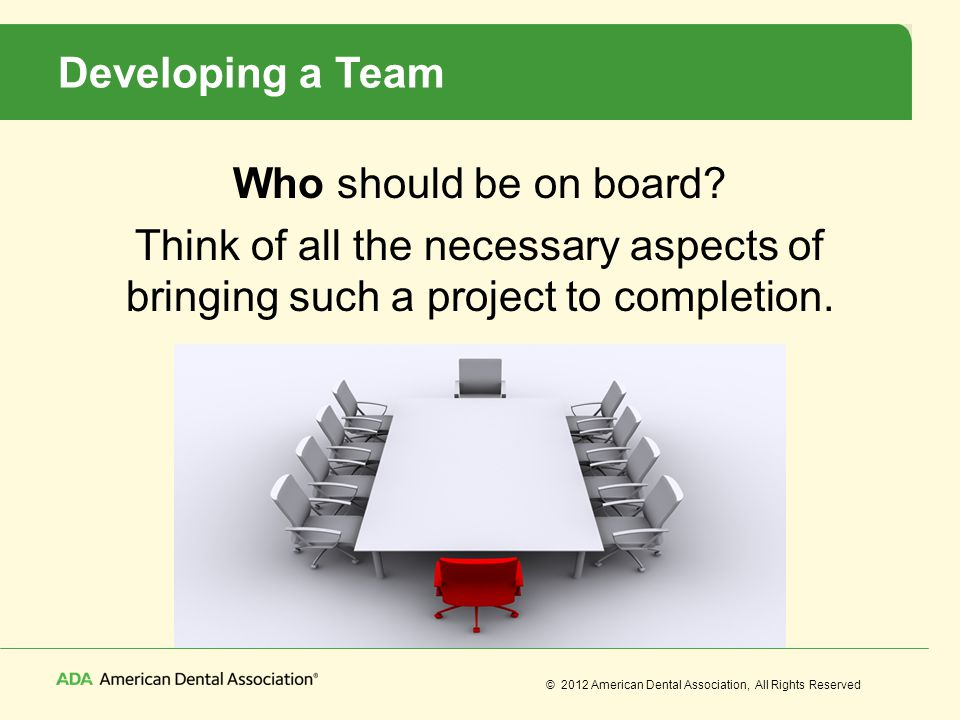 © 2012 American Dental Association, All Rights Reserved Developing a Team Who should be on board? Think of all the necessary aspects of bringing such
