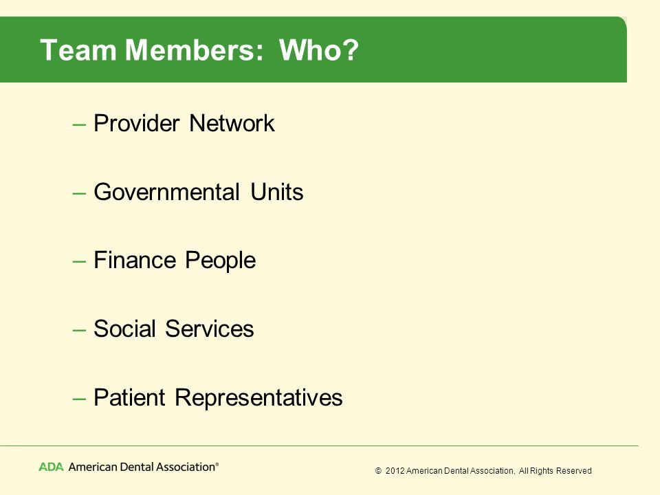 © 2012 American Dental Association, All Rights Reserved Team Members: Who? –Provider Network –Governmental Units –Finance People –Social Services –Pat