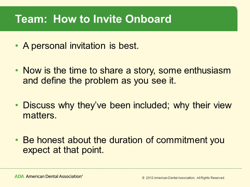 © 2012 American Dental Association, All Rights Reserved Team: How to Invite Onboard A personal invitation is best. Now is the time to share a story, s